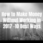 How to Make Money Without Working in 2017 – 10 Best Ways